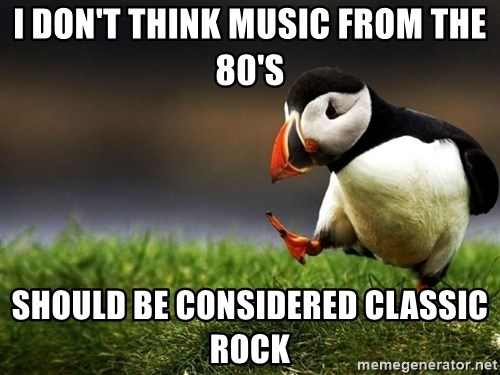 UnpopularOpinion Puffin - I Don't think music from the 80's should be considered classic rock