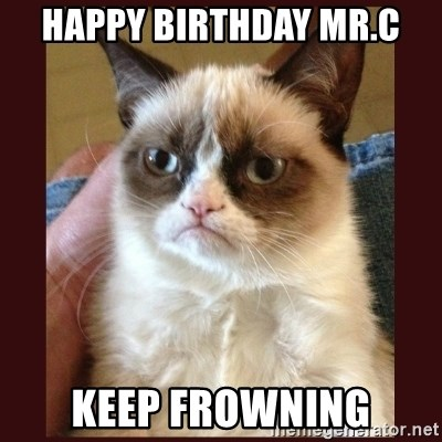 Tard the Grumpy Cat - HAppY BIRTHDAy Mr.c keep frowning