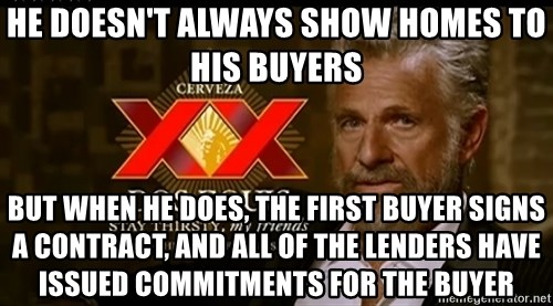 Dos Equis Man - He doesn't always show homes to his buyers But when he does, the first buyer signs a contract, and all of the lenders have issued commitments for the buyer