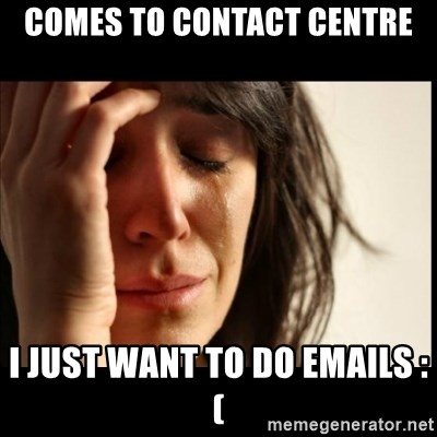 First World Problems - Comes to Contact Centre I just want to do emails :(