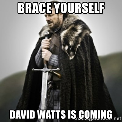 Brace yourselves. - Brace yourself David watts is coming