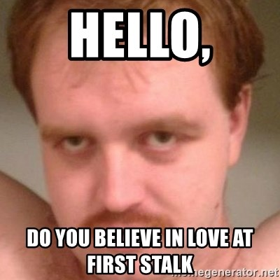 Friendly creepy guy - Hello, DO YOU BELIeVE in love at first stalk