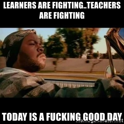 Ice Cube- Today was a Good day - learners are fighting..teachers are fighting today is a fucking good day