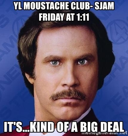 Ron Burgundy - yl moustache club- sjam friday at 1:11 it's...kind of a big deal