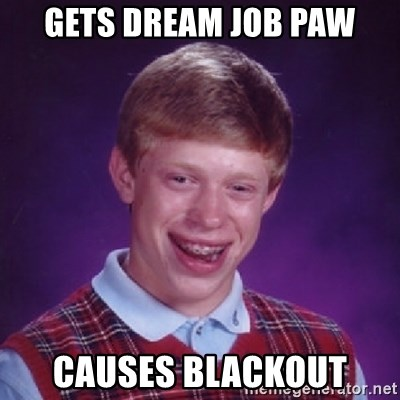 Bad Luck Brian - Gets dream job PAW Causes blackout