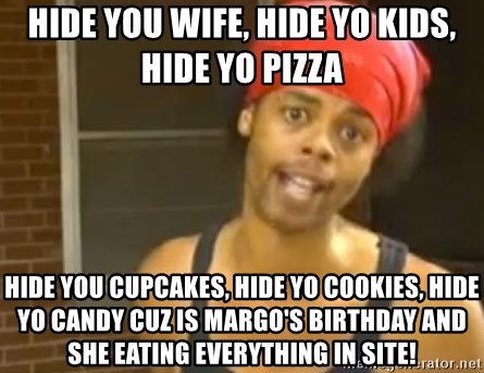 Hide Yo Kids - HIDE YOU WIFE, HIDE YO KIDS, HIDE YO PIZZA HIDE YOU CUPCAKES, HIDE YO COOKIES, HIDE YO CANDY CUZ IS MARGO'S BIRTHDAY AND SHE EATING EVERYTHING IN SITE!
