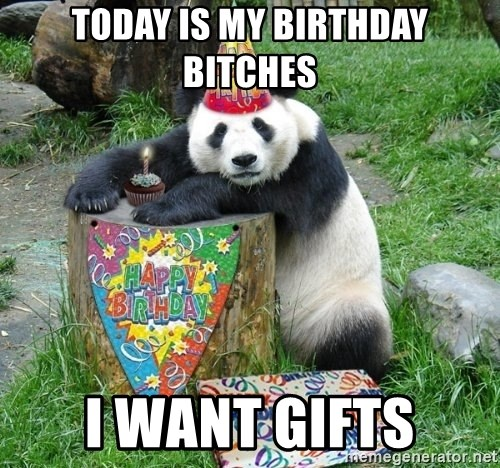 Happy Birthday Panda - Today is my birthday BITCHES I want GIFTS