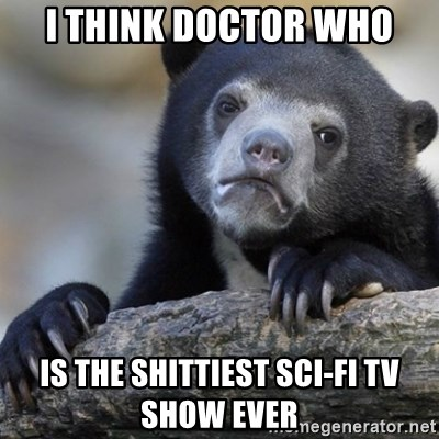 Confession Bear - I think doctor who is the shittiest sci-fi tv show ever