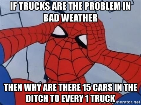 Hungover Spiderman - if trucks are the problem in bad weather then why are there 15 cars in the ditch to every 1 truck
