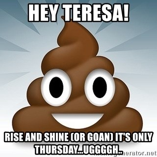 Facebook :poop: emoticon - Hey Teresa! Rise and Shine (or Goan) It's only Thursday...uggggh..