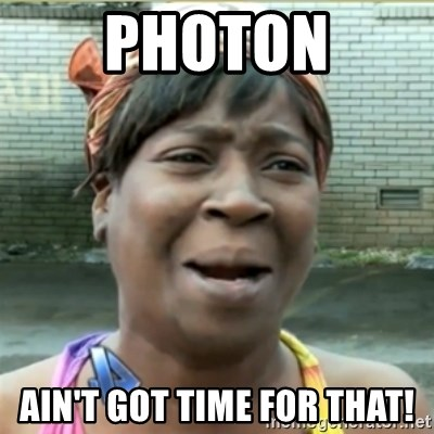 Ain't Nobody got time fo that - Photon Ain't got time for that!