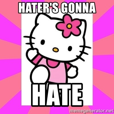 Hello Kitty - hater's gonna hate