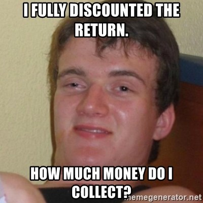 Stoner Stanley - I fully discounted the return. How much money do I collect?