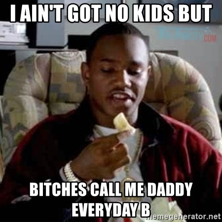 i aint got no kids but bitches call me daddy everyday b i ain't got no kids but bitches call me daddy everyday b killa,B But Meme