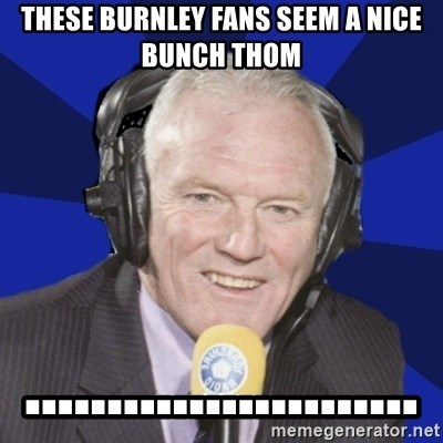 Optimistic Eddie Gray  - these burnley fans seem a nice bunch thom ........................