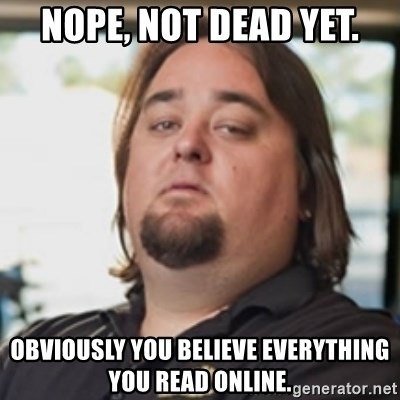 chumlee - Nope, not dead yet. Obviously you believe everything you read online.
