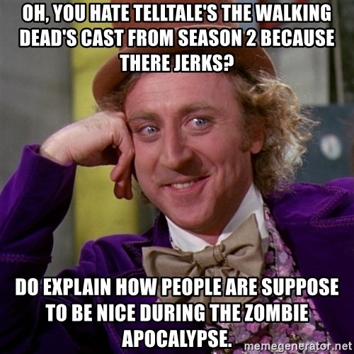 Willy Wonka - Oh, you hate telltale's the walking dead's cast from season 2 because there jerks? Do explain how people are suppose to be nice during the zombie apocalypse.