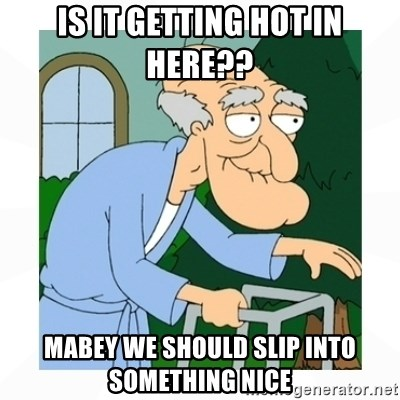 herbert - Is it getting hot in here??  Mabey we should slip into something nice