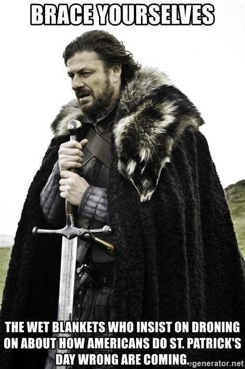 Ned Stark - Brace Yourselves The wet blankets who insist on droning on about how Americans do St. Patrick's Day wrong are coming.