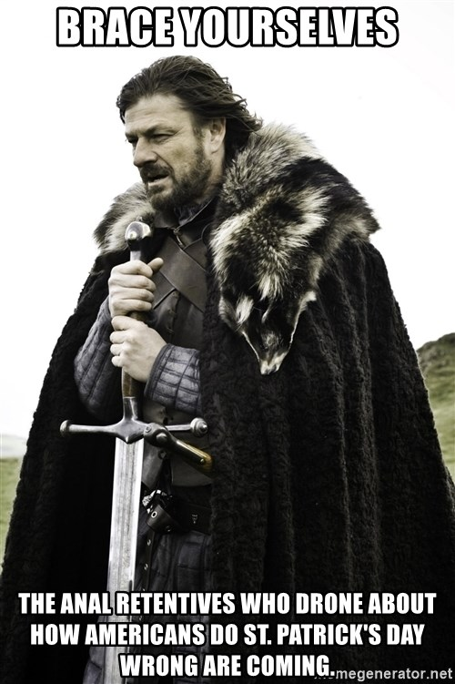 Ned Stark - Brace yourselves The Anal Retentives who drone about how Americans do St. Patrick's Day wrong are coming.