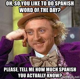 Willy Wonka - Oh, so you like to do Spanish Word of the Day? Please, tell me how much Spanish you actually know?