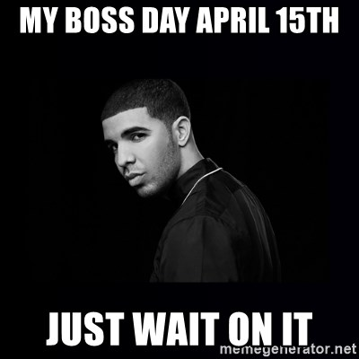 DRAKE - MY BOSS DAY APRIL 15TH  JUST WAIT ON IT