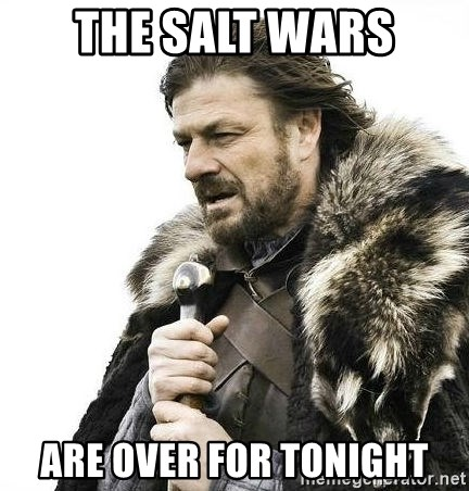 Brace Yourself Winter is Coming. - The Salt Wars Are over for tonight