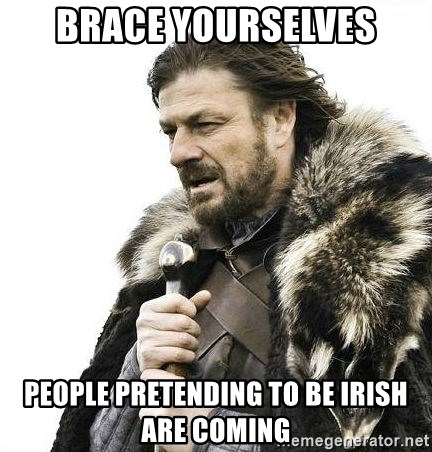 Brace Yourself Winter is Coming. - brace yourselves people pretending to be irish are coming