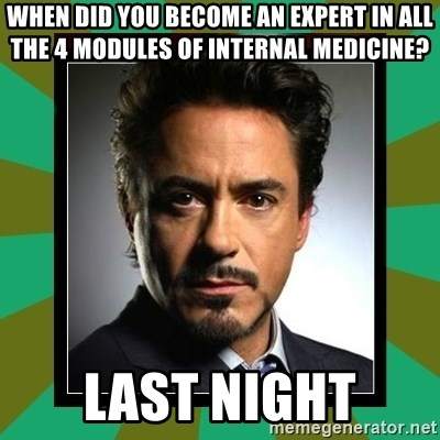 Tony Stark iron - when did you become an expert in all the 4 modules of Internal Medicine?  Last night