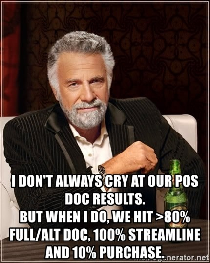 The Most Interesting Man In The World -  I don't always cry at our POS doc results.                                                                                             But when I do, we hit >80% Full/ALT Doc, 100% streamline and 10% purchase.