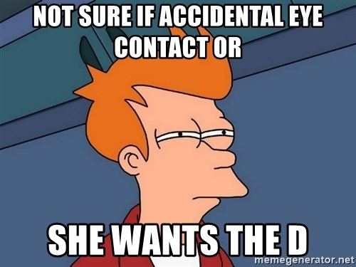 Futurama Fry - Not Sure if accidental eye contact or she wants the D