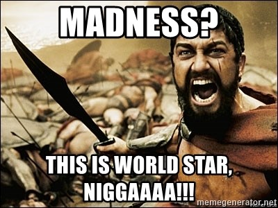 This Is Sparta Meme - madness? this is world star, niggaaaa!!!