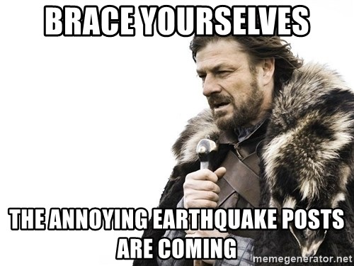 Winter is Coming - Brace Yourselves The annoying earthquake posts are coming