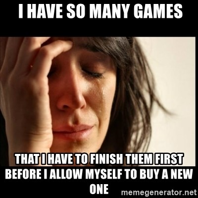 First World Problems -  I have so many games that I have to finish them first before i allow myself to buy a new one