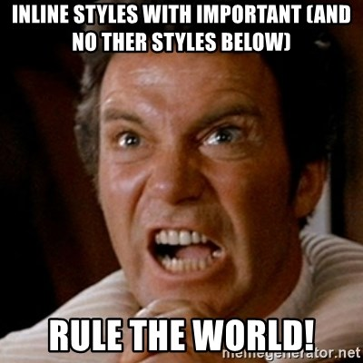 Kirk screaming Khan - Inline styles with important (and no ther styles below) rule the world!