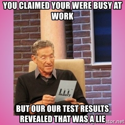 MAURY PV - you claimed your were busy at work  But our our test results revealed that was a lie