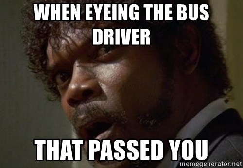 Angry Samuel L Jackson - When eyeing the bus driver  that passed you