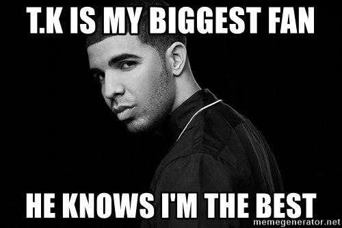 Drake quotes - T.K is my biggest fan he knows I'm the best