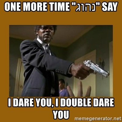 """say what one more time - Say """"נהוג"""" One more time I dare you, I double dare you"""