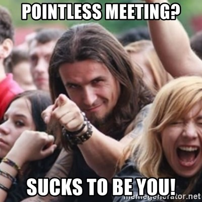 Ridiculously Photogenic Metalhead - Pointless meeting? Sucks to be you!