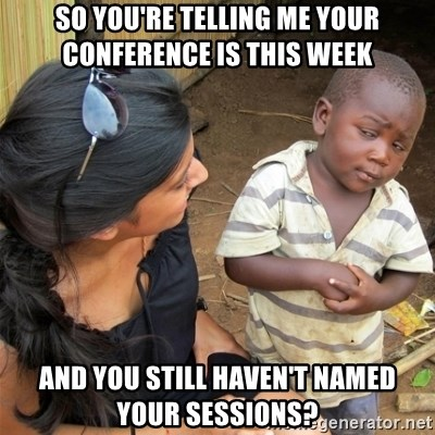 So You're Telling me - SO YOU'RE TELLING ME YOUR CONFERENCE IS THIS WEEK AND YOU STILL HAVEN'T NAMED YOUR SESSIONS?