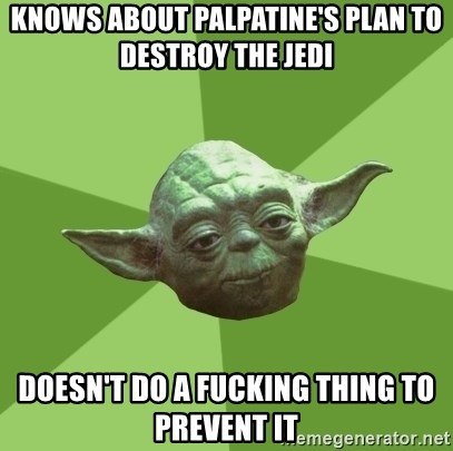 Advice Yoda Gives - Knows about palpatine's plan to destroy the jedi Doesn't do a fucking thing to prevent it