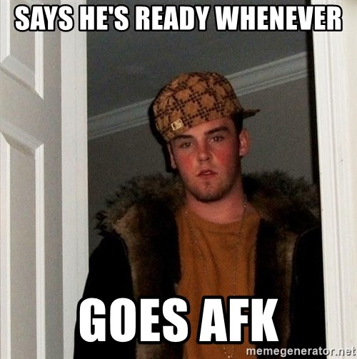 Scumbag Steve - Says he's ready whenever goes afk