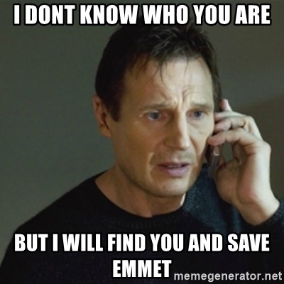 taken meme - I DONT KNOW WHO YOU ARE BUT I WILL FIND YOU AND SAVE EMMET