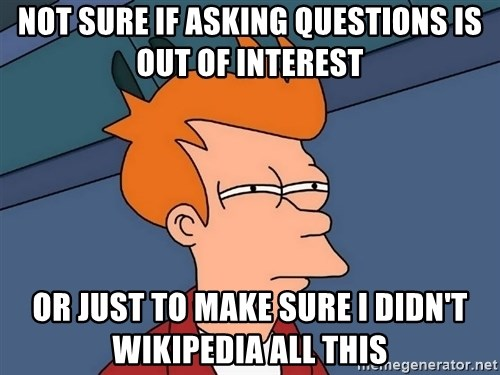 Futurama Fry - Not sure if asking questions is out of interest or just to make sure i didn't wikipedia all this