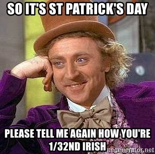 Willy Wonka - so it's st Patrick's day please tell me again how you're 1/32nd irish