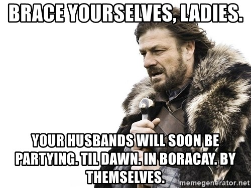 Winter is Coming - brace yourselves, ladies. your husbands will soon be partying. til dawn. in boracay. by themselves.