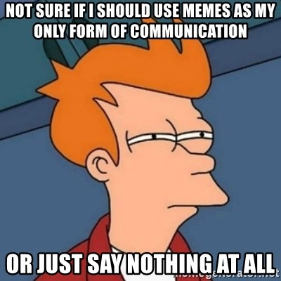 Not sure if troll - Not sure if i should use memes as my only form of Communication Or just say nothing at all