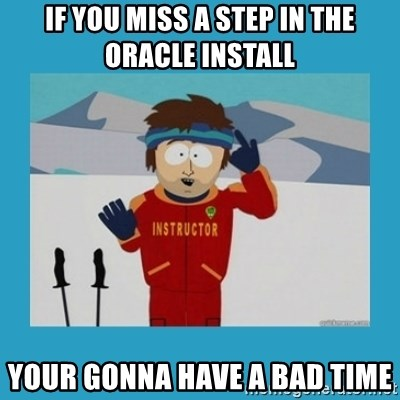 you're gonna have a bad time guy - if you miss a step in the Oracle install your gonna have a bad time
