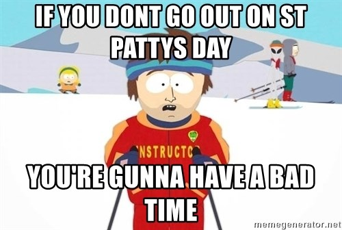 You're gonna have a bad time - If you dont go out on st pattys day You're gunna have a bad time